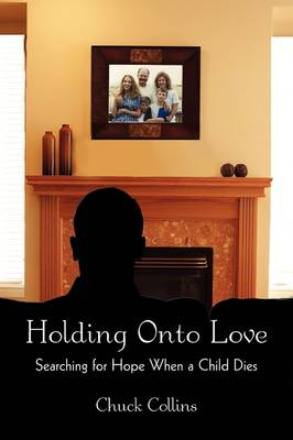 Holding Onto Love Searching for Hope When a Child Dies by Chuck Collins