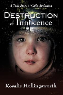 Destruction of Innocence A True Story of Child Abduction by Rosalie Hollingsworth