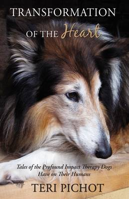 Transformation of the Heart Tales of the Profound Impact Therapy Dogs Have on Their Humans by Teri (Program Manager, Substance Abuse Counseling Program, Jefferson County Department of Health and Environment, Misso Pichot
