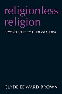 Religionless Religion Beyond Belief to Understanding by Clyde Edward Brown