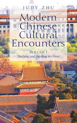 Modern Chinese Cultural Encounters Volume I Studying and Traveling in China by Judy Zhu