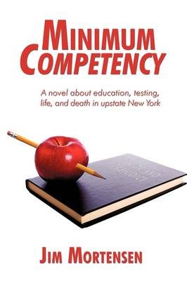 Minimum Competency A Novel about Education, Testing, Life, and Death in Upstate New York by Jim Mortensen
