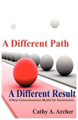 A Different Path, a Different Result A New Consciousness Model for Businesses by Cathy A Archer