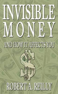Invisible Money And How It Affects You by Robert A Reilly