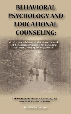 Behavioral Psychology and Educational Counseling An Overview of Selected Origins, Current Research and the Application Implications for the Academic and Career Counseling of College Students by Nicholas Jewczyn