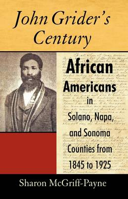 John Grider's Century African Americans in Solano, Napa, and Sonoma Counties from 1845 to 1925 by McGriff-Payne Sharon McGriff-Payne, Sharon McGriff-Payne