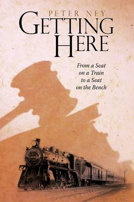 Getting Here From a Seat on a Train to a Seat on the Bench by Peter Ney, Peter Ney