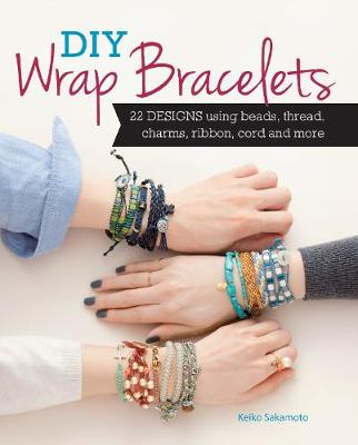 DIY Wrap Bracelets 25 Designs Using Beads, Thread, Charms, Ribbon, Cord and More by Keiko Sakamoto