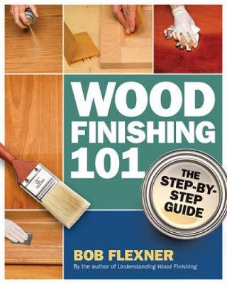 Wood Finishing 101 The Step-by-Step Guide by Bob Flexner