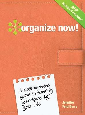Organize Now! A Week-by-Week Guide to Simplify Your Space and Your Life by Jennifer Ford Berry