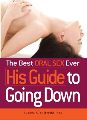 The Best Oral Sex Ever - His Guide to Going Down by Yvonne K. Fulbright