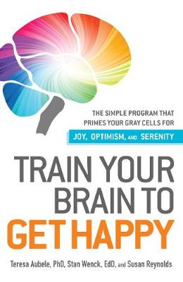 Train Your Brain to Get Happy The Simple Program That Primes Your Grey Cells for Joy, Optimism, and Serenity by Teresa Aubele