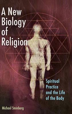 A New Biology of Religion Spiritual Practice and the Life of the Body by Michael Steinberg