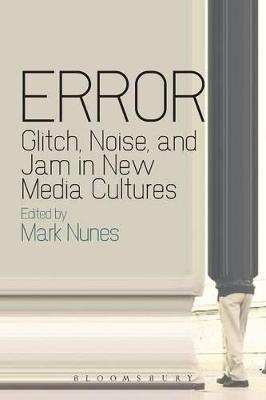 Error: Glitch, Noise, and Jam in New Media Cultures by Mark Nunes