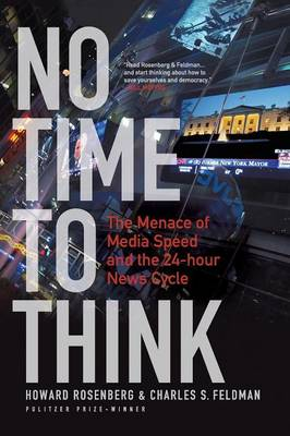 No Time to Think The Menace of Media Speed and the 24-hour News Cycle by Howard Rosenberg, Charles S. Feldman