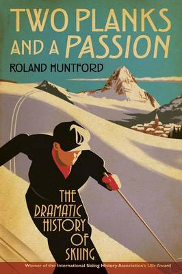 Two Planks and a Passion The Dramatic History of Skiing by Roland Huntford