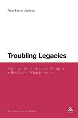 Troubling Legacies Migration, Modernism and Fascism in the Case of Knut Hamsun by Peter Sjolyst-Jackson