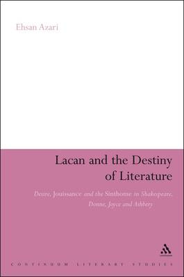 Lacan and the Destiny of Literature Desire, Jouissance and the Sinthome in Shakespeare, Donne, Joyce and Ashbery by Ehsan Azari