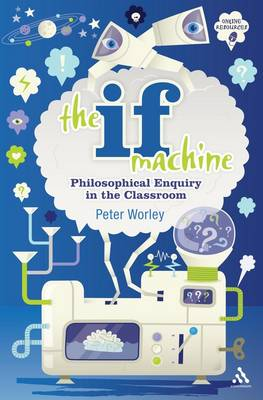 The If Machine Philosophical Enquiry in the Classroom by Peter Worley