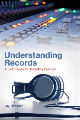 Understanding Records A Field Guide to Recording Practice by Jay Hodgson