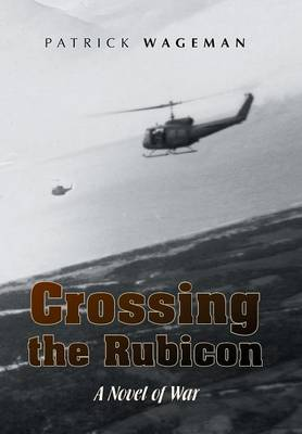 Crossing the Rubicon A Novel of War by Patrick Wageman