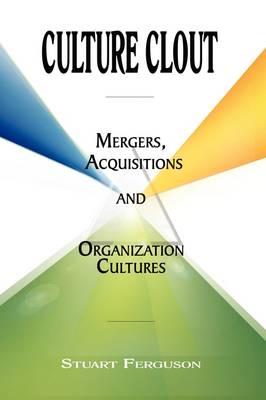 Culture Clout Mergers, Acquisitions and Organization Cultures by Stuart Phd Ferguson