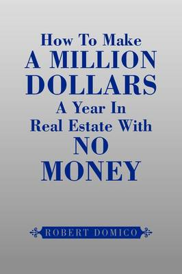 How to Make a Million Dollars a Year in Real Estate with No Money by Robert Domico