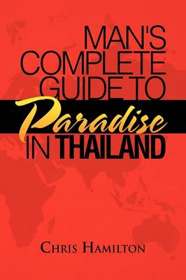 Man's Complete Guide to Paradise in Thailand by Chris (University of East Anglia) Hamilton