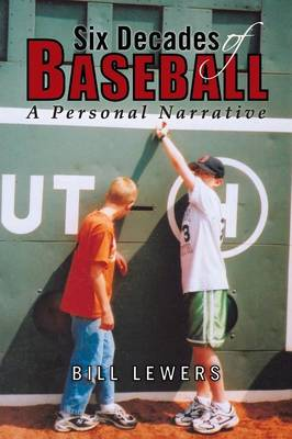 Six Decades of Baseball A Personal Narrative by Bill Lewers