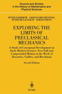 Exploring the Limits of Preclassical Mechanics A Study of Conceptual Development in Early Modern Science: Free Fall and Compounded Motion in the Work of Descartes, Galileo and Beeckman by Peter Damerow, Gideon Freudenthal, Peter McLaughlin, Jurgen Renn