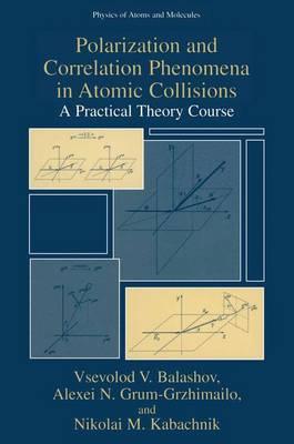 Polarization and Correlation Phenomena in Atomic Collisions A Practical Theory Course by Vsevolod V. Balashov, Alexei N. Grum-Grzhimailo, Nikolai M. Kabachnik