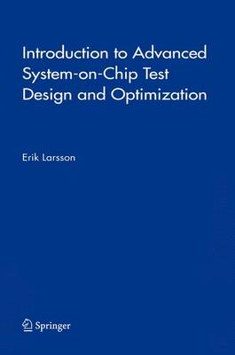 Introduction to Advanced System-on-Chip Test Design and Optimization by Erik Larsson