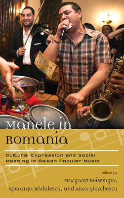 Manele in Romania Cultural Expression and Social Meaning in Balkan Popular Music by Margaret Beissinger