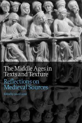 The Middle Ages in Texts and Texture Reflections on Medieval Sources by Jason Glenn