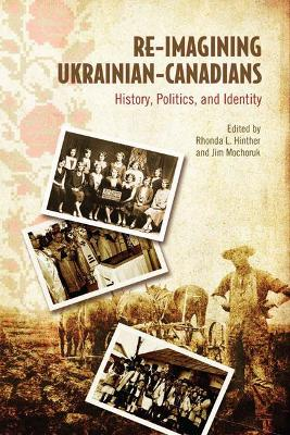 Re-Imagining Ukrainian-Canadians History, Politics, and Identity by Rhonda L. Hinther