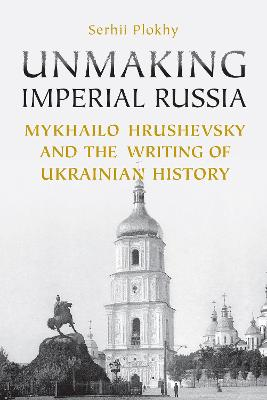 Unmaking Imperial Russia Mykhailo Hrushevsky and the Writing of Ukrainian History by Serhii Plokhy