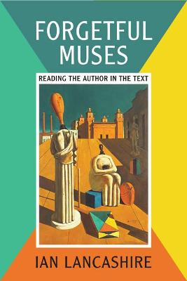 Forgetful Muses Reading the Author in the Text by Professor Ian Lancashire