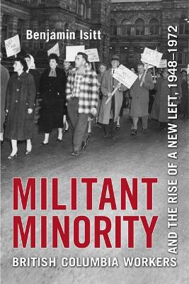 Militant Minority British Columbia Workers and the Rise of a New Left, 1948-1972 by Benjamin Isitt