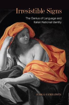 Irresistible Signs The Genius of Language and Italian National Identity by Paula Gambarota