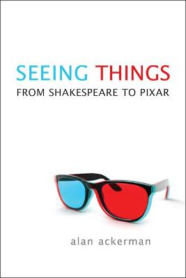 Seeing Things From Shakespeare to Pixar by Alan Ackerman