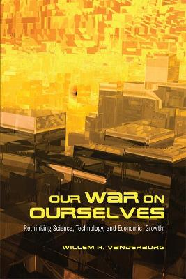Our War on Ourselves Rethinking Science, Technology, and Economic Growth by Willem H. Vanderburg