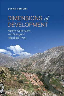 Dimensions of Development History, Community, and Change in Allpachico, Peru by Susan Vincent