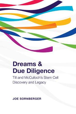 Dreams and Due Diligence Till & McCulloch's Stem Cell Discovery and Legacy by Joe Sornberger