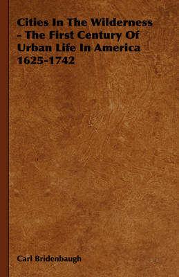 Cities In The Wilderness - The First Century Of Urban Life In America 1625-1742 by Carl Bridenbaugh