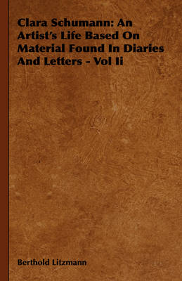 Clara Schumann An Artist's Life Based On Material Found In Diaries And Letters - Vol Ii by Berthold Litzmann
