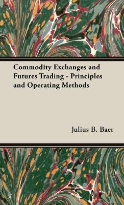 Commodity Exchanges And Futures Trading - Principles And Operating Methods by Julius. B Baer