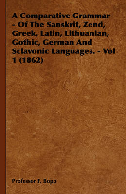 A Comparative Grammar - Of The Sanskrit, Zend, Greek, Latin, Lithuanian, Gothic, German And Sclavonic Languages. - Vol 1 (1862) by Professor F. Bopp