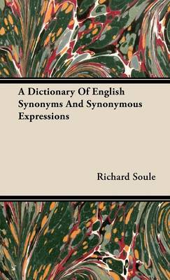 A Dictionary Of English Synonyms And Synonymous Expressions by Richard Soule