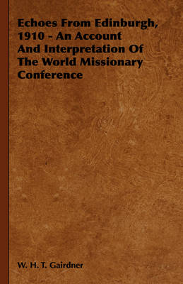 Echoes From Edinburgh, 1910 - An Account And Interpretation Of The World Missionary Conference by W. H. T. Gairdner