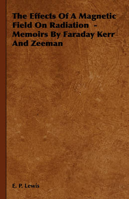 The Effects Of A Magnetic Field On Radiation -Memoirs By Faraday Kerr And Zeeman by E. P. Lewis
